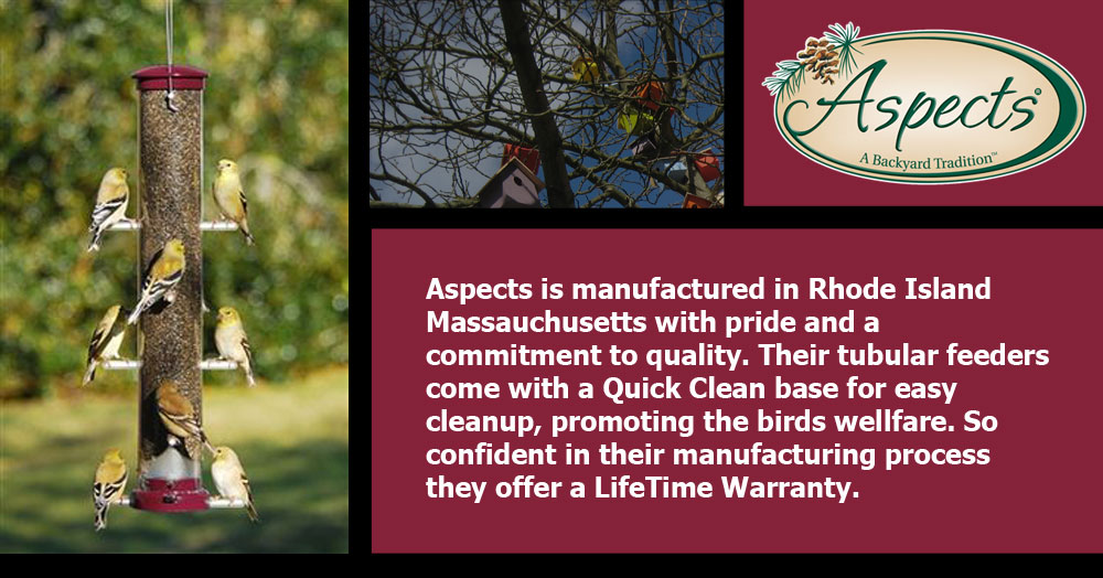 Aspects is manufactured in Rhode Island Massauchusetts with pride and a commitment to quality. Their tubular feeders come with a Quick Clean base for easy cleanup, promoting the birds wellfare. So confident in their manufacturing process they offer a LifeTime Warranty. Need I say more, I mean REALLY!