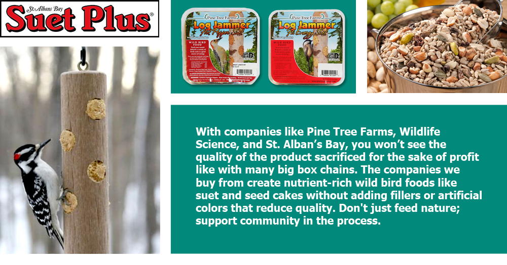 Pine Tree Farms, Wildlife Science, St. Alban's Bay: With companies like Pine Tree Farms, Wildlife Science, and St. Alban's Bay, you won't see the quality of the product sacrificed for the sake of profit like with many big box chains. The companies we buy from create nutrient-rich wild bird foods like suet and seed cakes without adding fillers or artificial colors that reduce quality. Don't just feed nature; support community in the process.