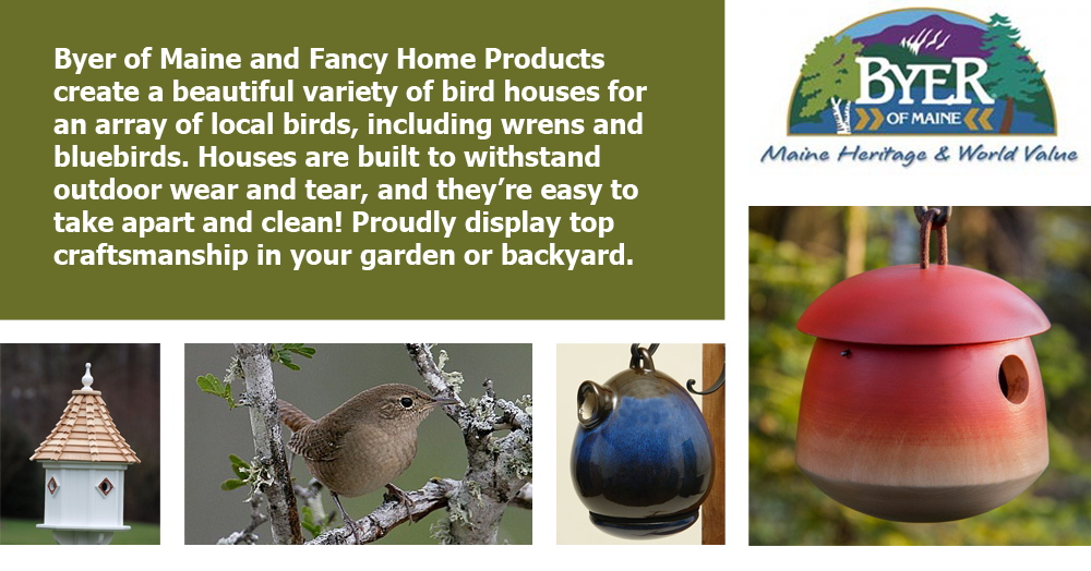Byer of Maine and Fancy Home Products create a beautiful variety of bird houses for an array of local birds, including wrens and bluebirds. Houses are built to withstand outdoor wear and tear, and they're easy to take apart and clean! Proudly display top craftsmanship in your garden or backyard.