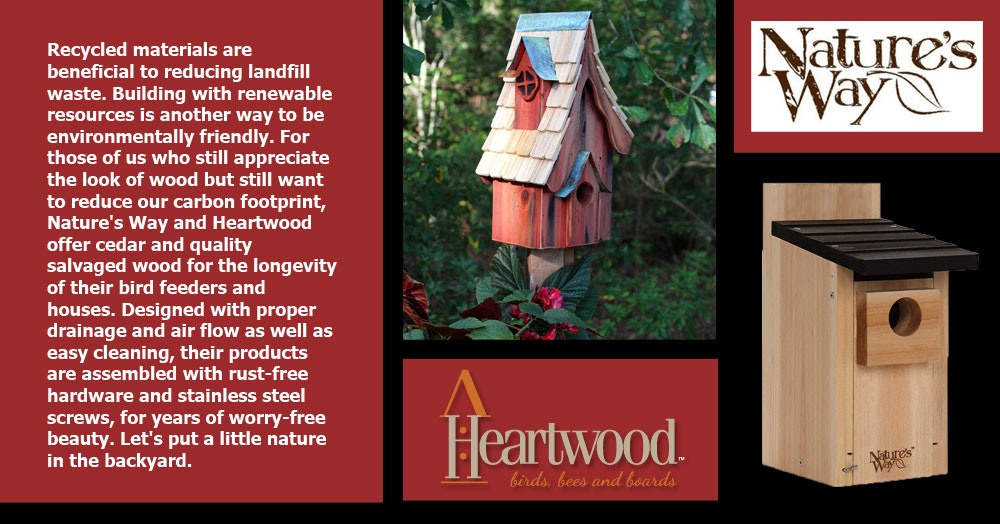 Nature's Way and Heartwood: Recycled materials are beneficial to reducing landfill waste. Building with renewable resources is another way to be environmentally friendly. For those of us who still appreciate the look of wood but still want to reduce our carbon footprint, Nature's Way and Heartwood offer cedar and quality salvaged wood for the longevity of their bird feeders and houses. Designed with proper drainage and air flow as well as easy cleaning, their products are assembled with rust-free hardware and stainless steel screws, for years of worry-free beauty. Let's put a little nature in the backyard.