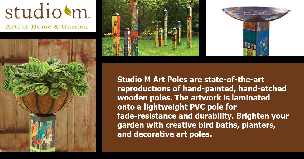 Studio M Art Poles are state-of-the-art reproductions of hand-painted, hand-etched wooden poles. The artwork is laminated onto a lightweight PVC pole for fade-resistance and durability. Brighten your garden with creative bird baths, planters, and decorative art poles.